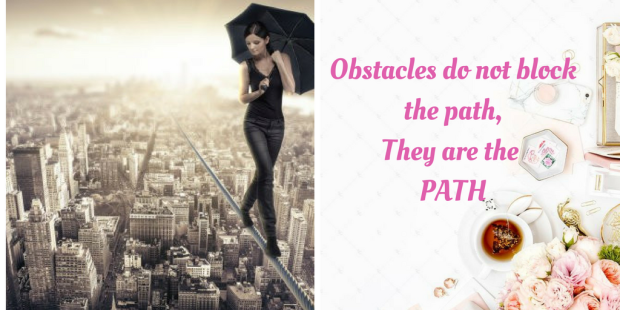 Obstacles do not block the path,They are the PATH